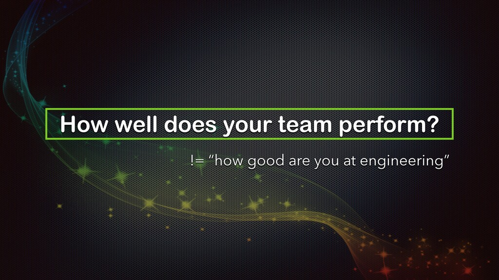 "How well does your team perform? != ""how good a..."