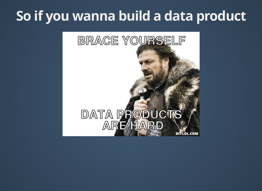 So if you wanna build a data product So if you ...