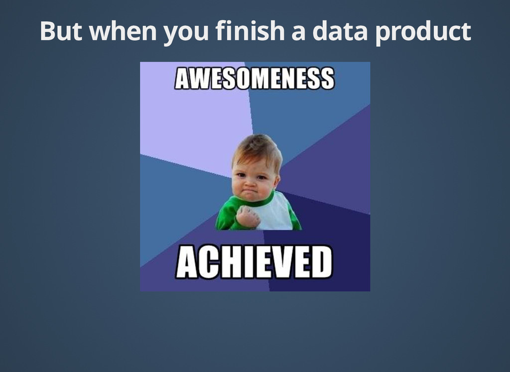 But when you finish a data product But when you ...