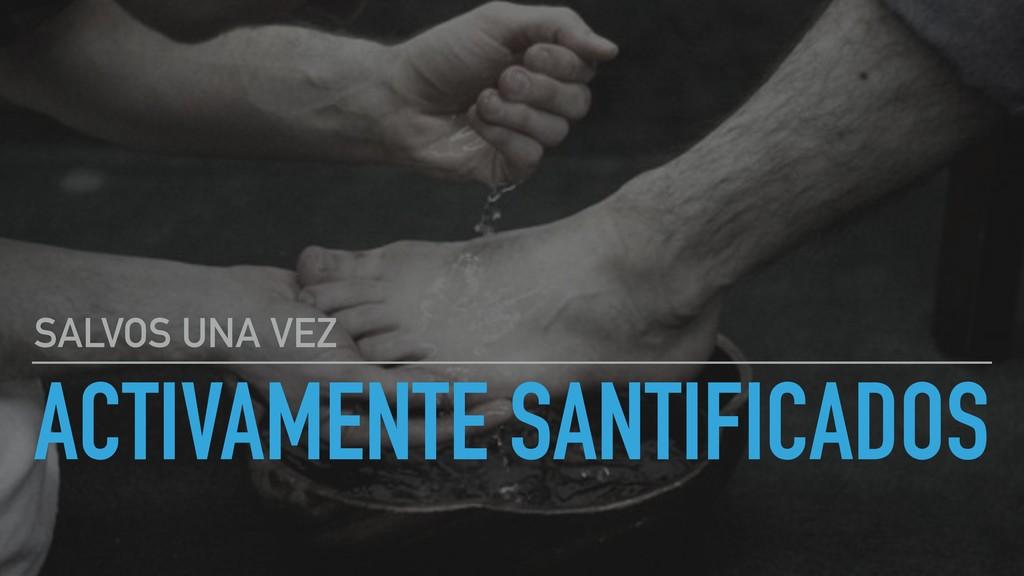 ACTIVAMENTE SANTIFICADOS SALVOS UNA VEZ