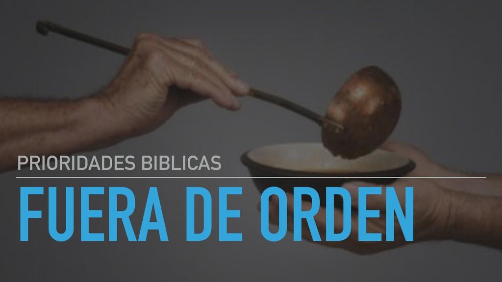 FUERA DE ORDEN PRIORIDADES BIBLICAS