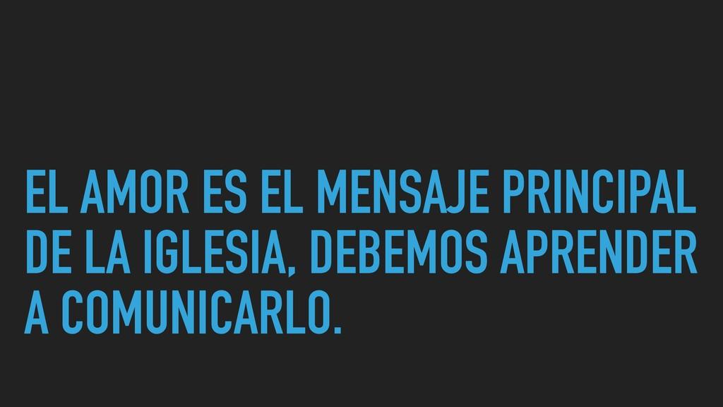 EL AMOR ES EL MENSAJE PRINCIPAL DE LA IGLESIA, ...
