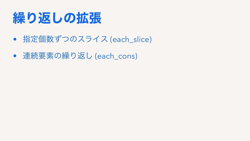 ܁Γฦ͠ͷ֦ு • ࢦఆݸͣͭͷεϥΠε (each_slice) • ࿈ଓཁૉͷ܁Γฦ͠ ...