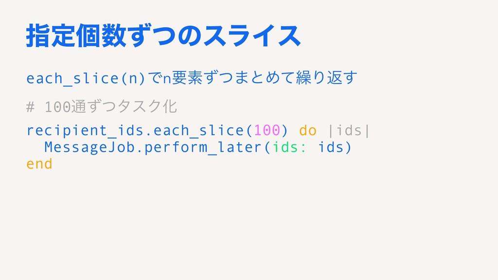 ࢦఆݸͣͭͷεϥΠε each_slice(n)Ͱnཁૉͣͭ·ͱΊͯ܁Γฦ͢ # 100௨ͣ...