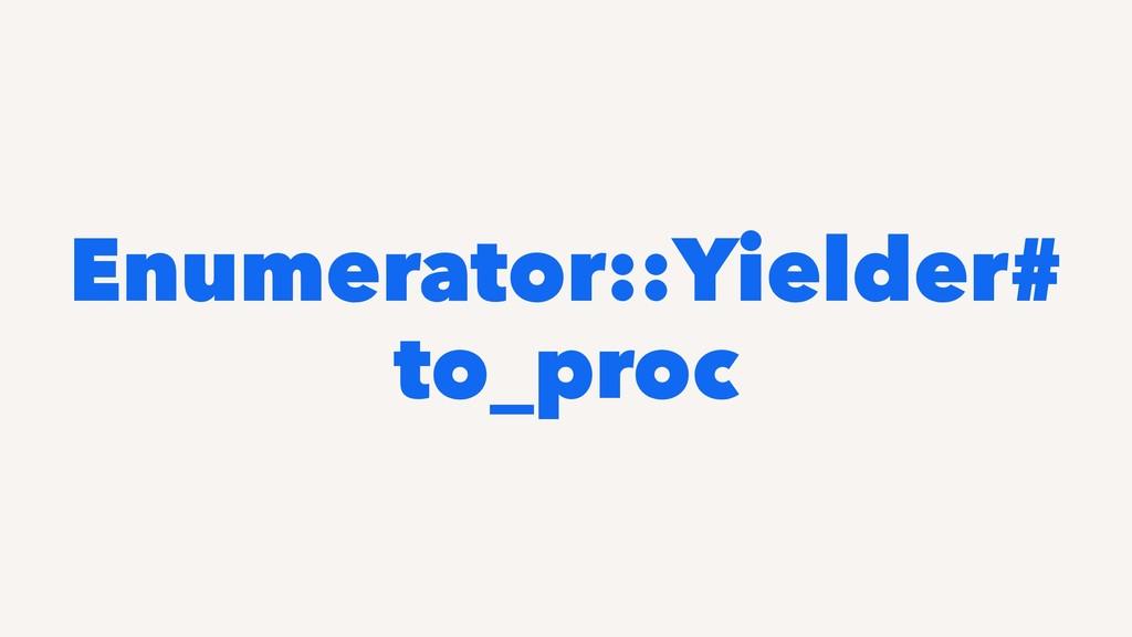 Enumerator::Yielder# to_proc