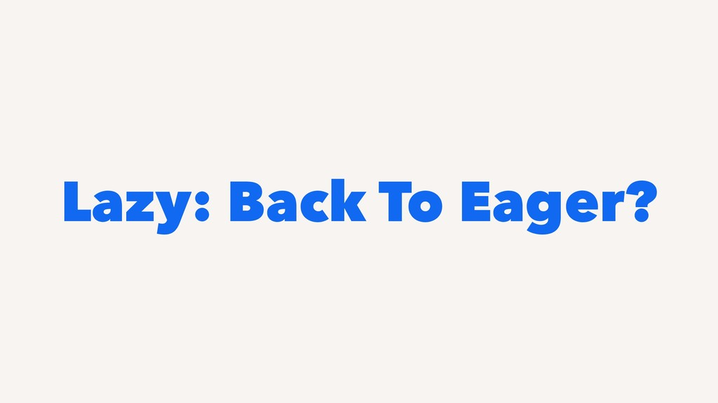 Lazy: Back To Eager?