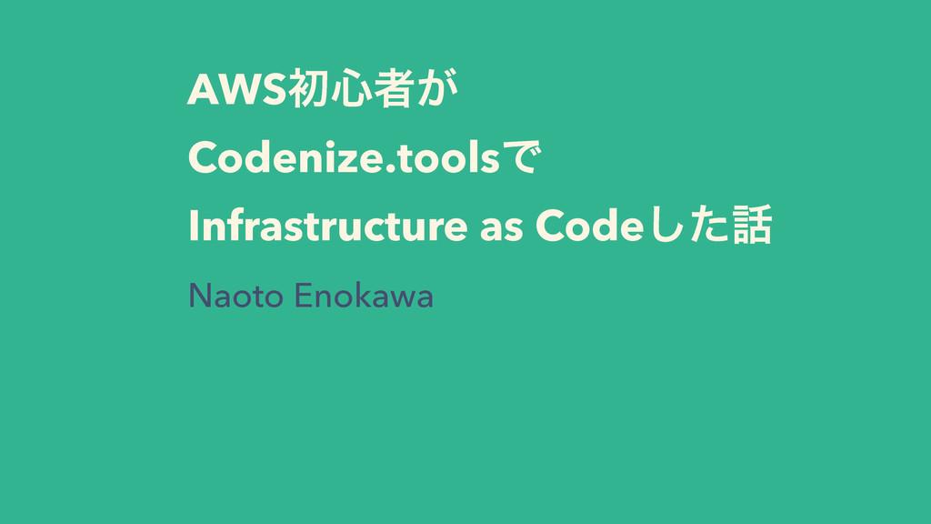 AWSॳ৺ऀ͕ Codenize.toolsͰ Infrastructure as Code͠...