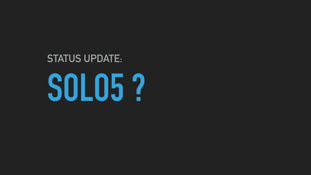 SOLO5 ? STATUS UPDATE: