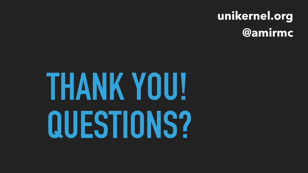 THANK YOU! QUESTIONS? unikernel.org @amirmc