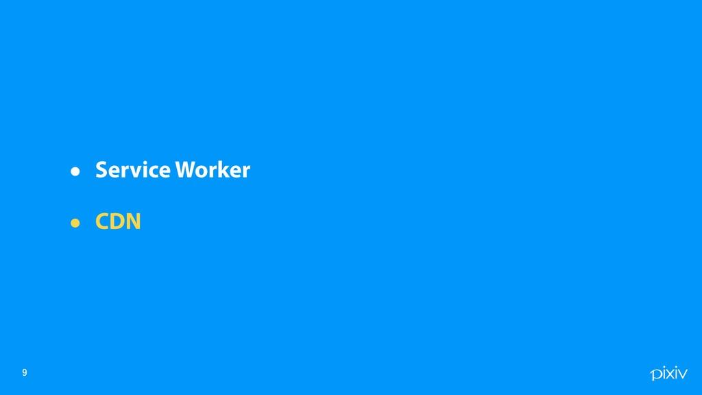 • Service Worker • CDN