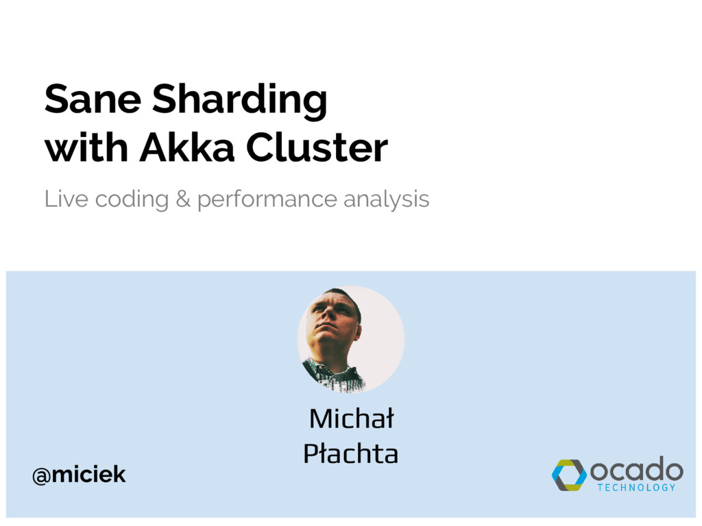 @miciek Sane Sharding with Akka Cluster Live co...