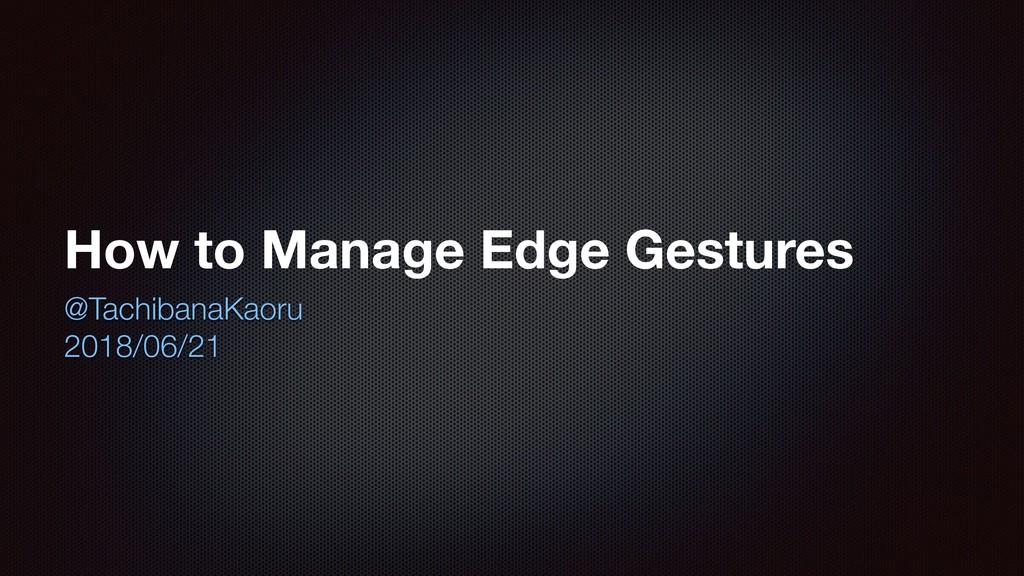 How to Manage Edge Gestures @TachibanaKaoru 201...