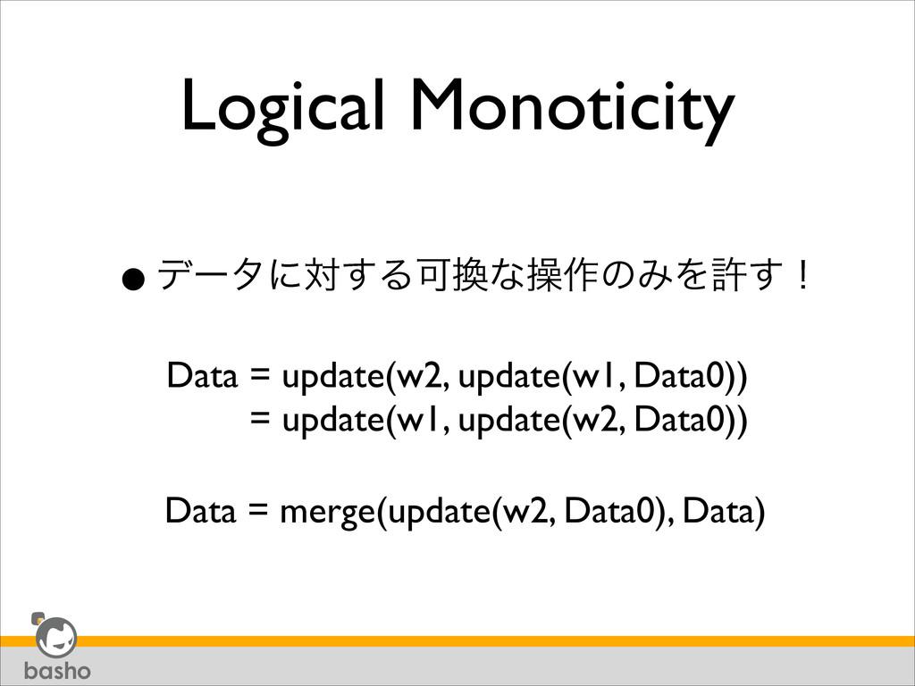 Logical Monoticity •σʔλʹର͢ΔՄͳૢ࡞ͷΈΛڐ͢ʂ Data = u...