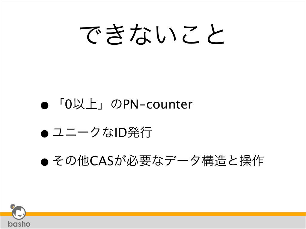 Ͱ͖ͳ͍͜ͱ •ʮ0Ҏ্ʯͷPN-counter •ϢχʔΫͳIDൃߦ •ͦͷଞCAS͕ඞ...