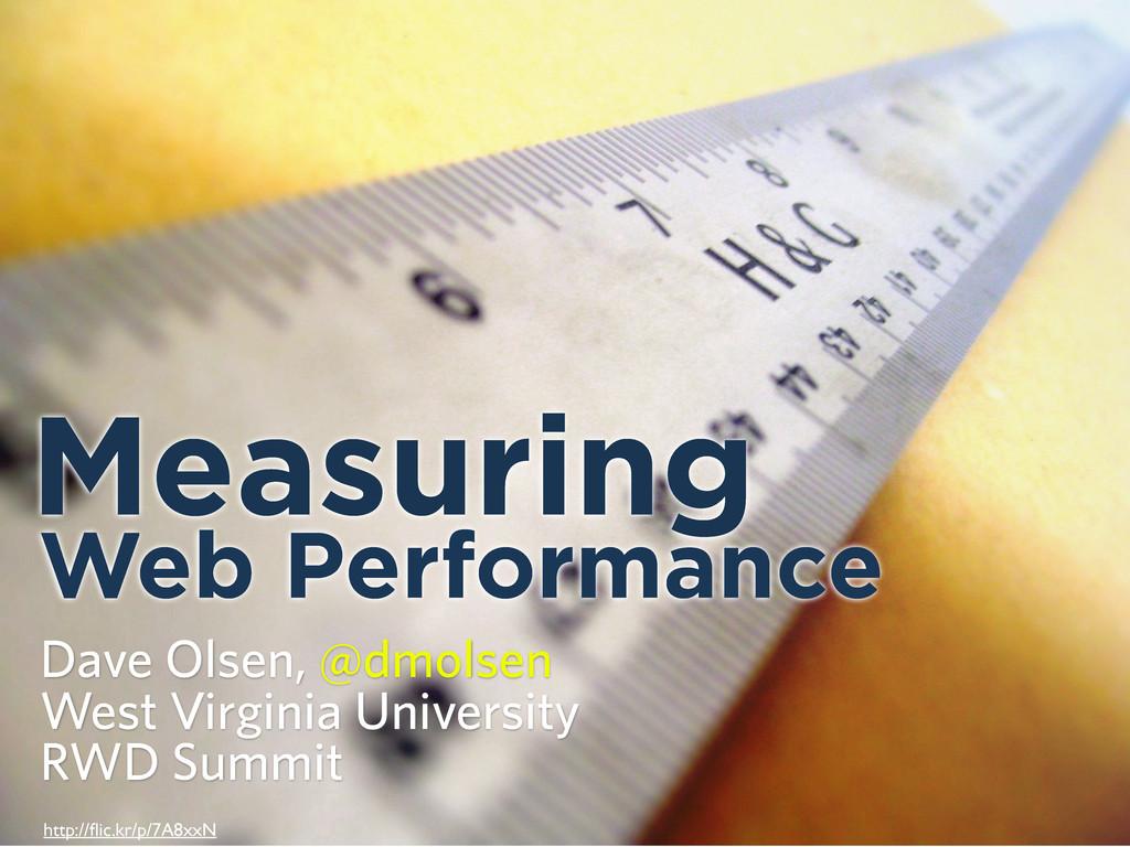 Measuring Web Performance Dave Olsen, @dmolsen ...