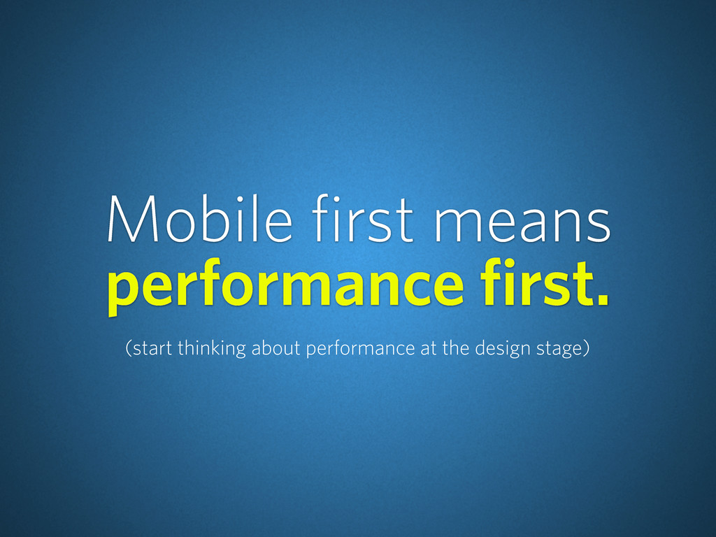Mobile first means performance first. (start th...