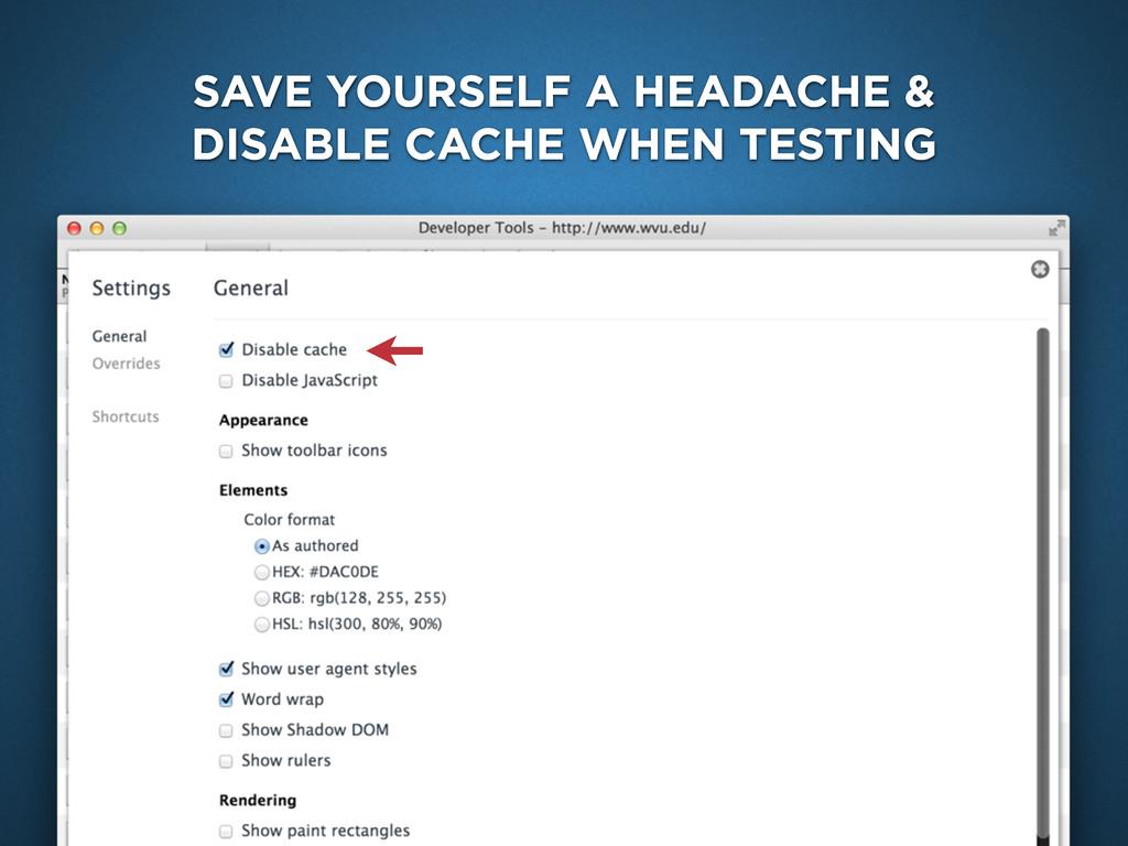 SAVE YOURSELF A HEADACHE & DISABLE CACHE WHEN T...