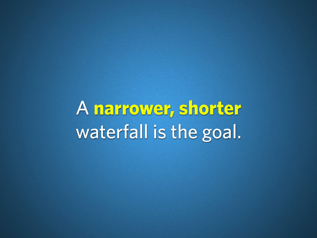 A narrower, shorter waterfall is the goal.
