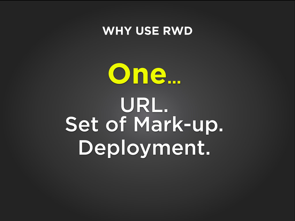 One... URL. Set of Mark-up. Deployment. WHY USE...