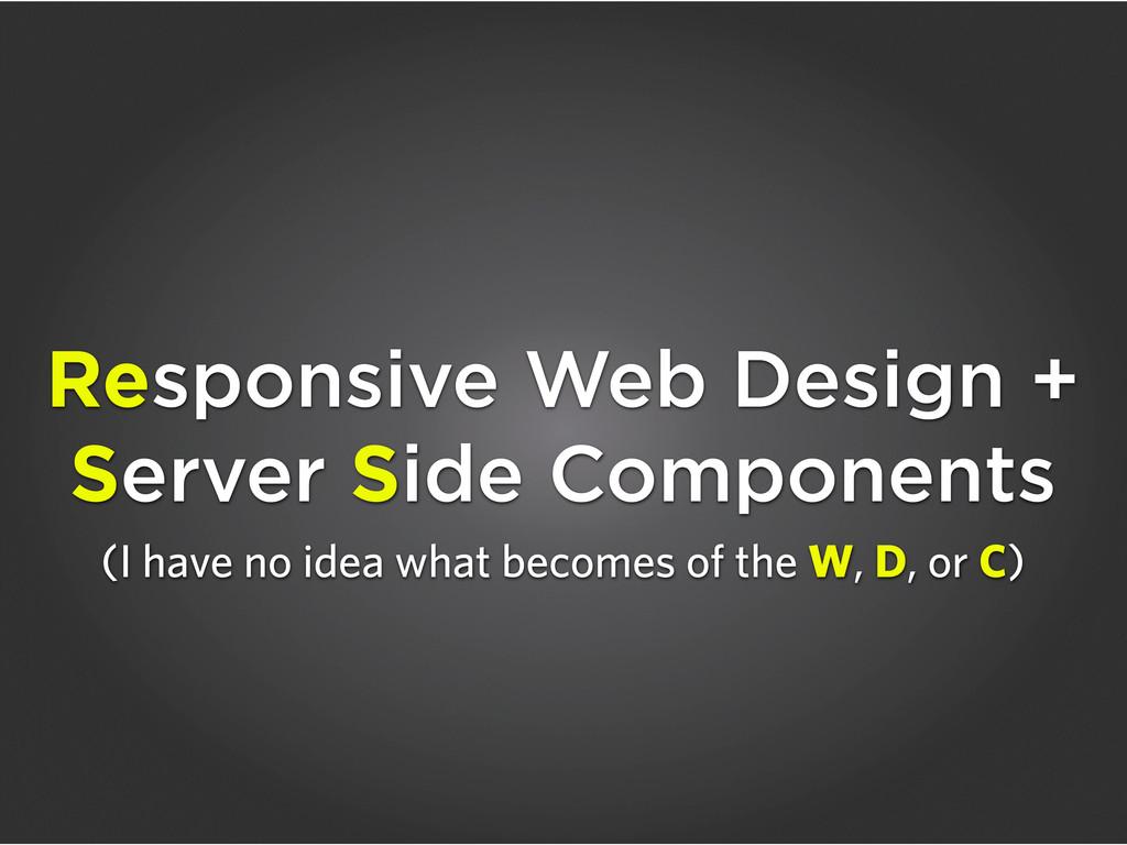 Responsive Web Design + Server Side Components ...