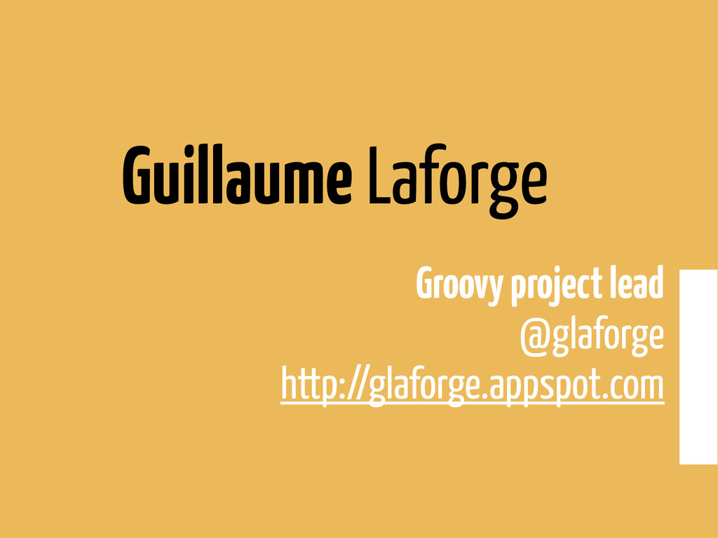 Guillaume Laforge Groovy project lead @glaforge...