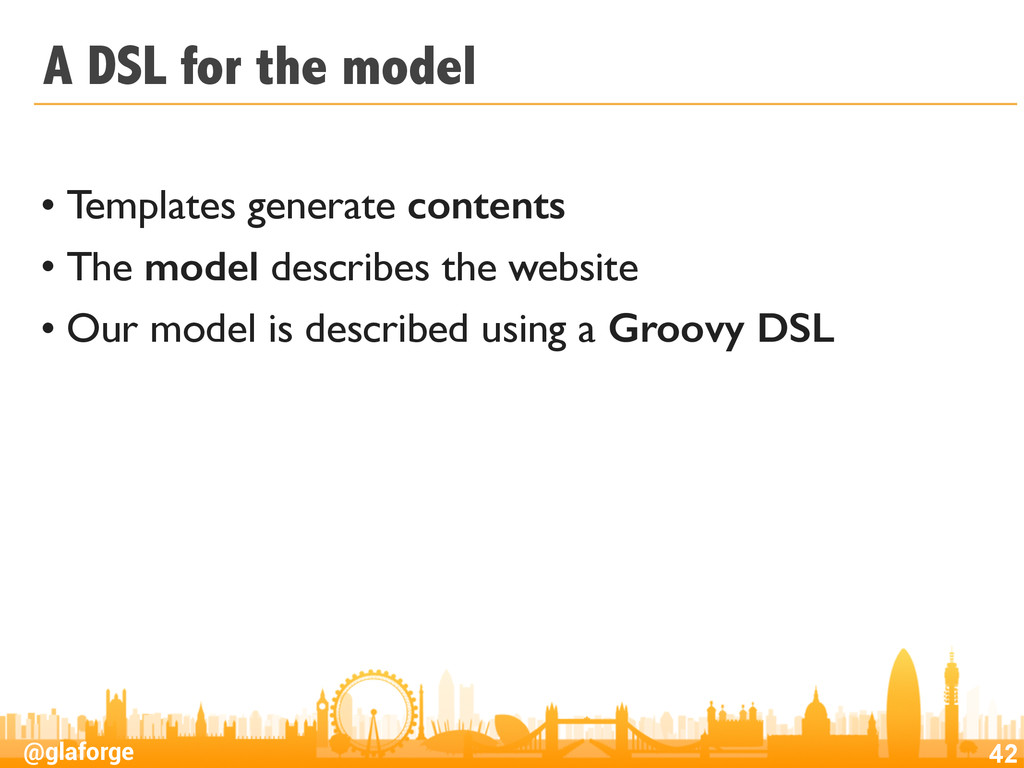 @glaforge A DSL for the model • Templates gener...