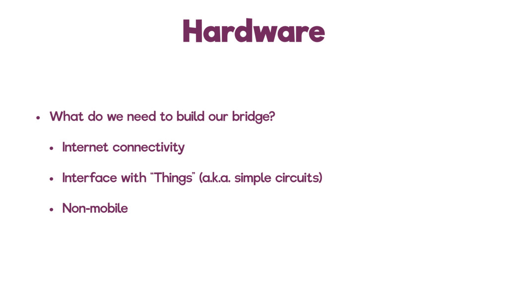 Hardware • What do we need to build our bridge?...