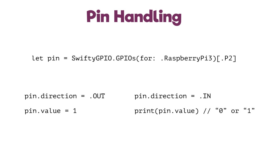 Pin Handling let pin = SwiftyGPIO.GPIOs(for: .R...