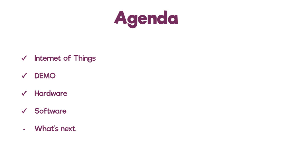 Agenda ✓ Internet of Things ✓ DEMO ✓ Hardware ✓...