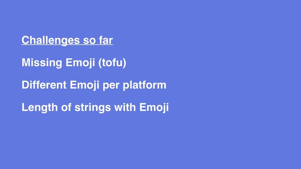 Challenges so far Missing Emoji (tofu) Differen...