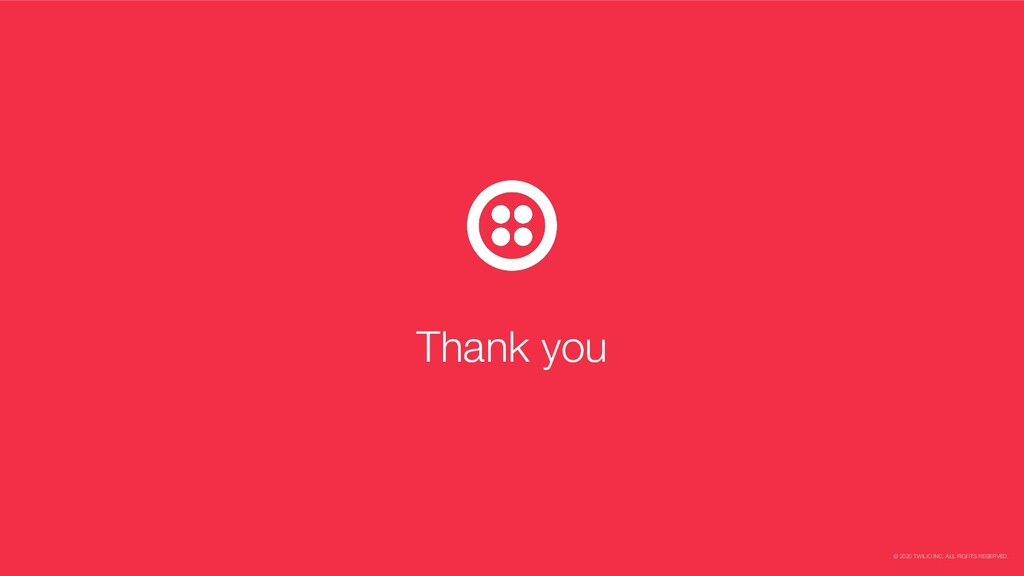 © 2020 TWILIO INC. ALL RIGHTS RESERVED. Thank y...