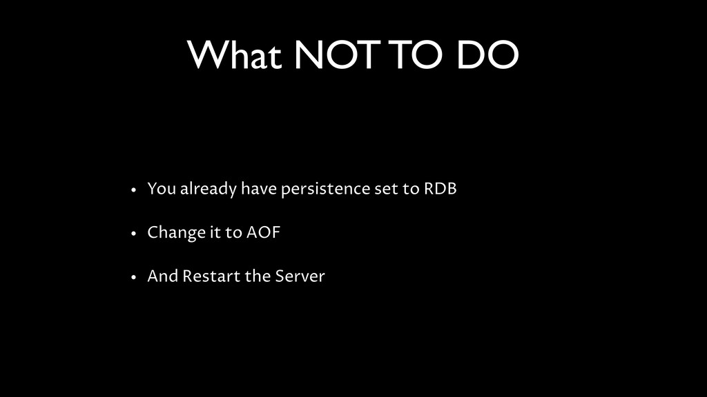 What NOT TO DO • You already have persistence s...