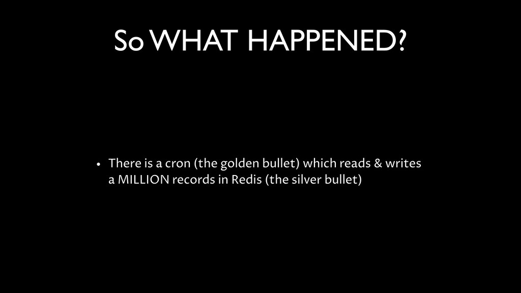 So WHAT HAPPENED? • There is a cron (the golden...