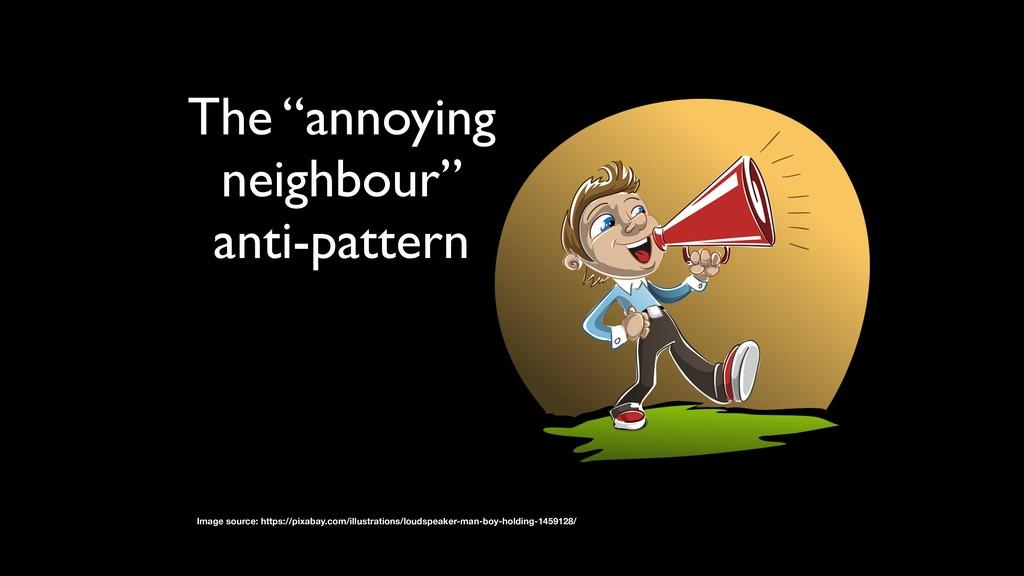 "The ""annoying neighbour"" anti-pattern Image sou..."