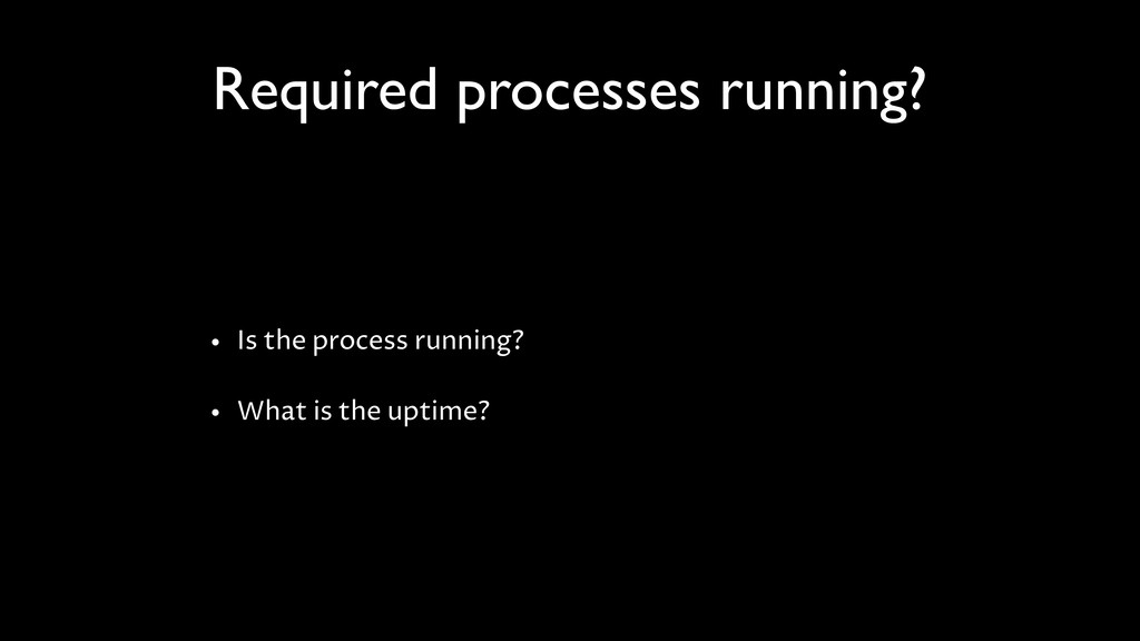 Required processes running? • Is the process ru...