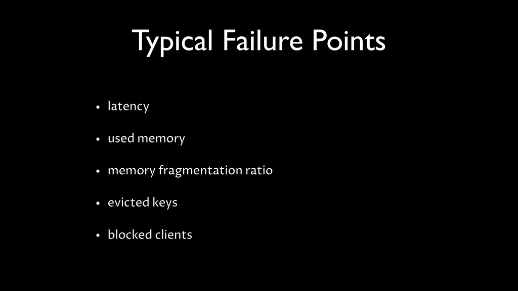 Typical Failure Points • latency • used memory ...