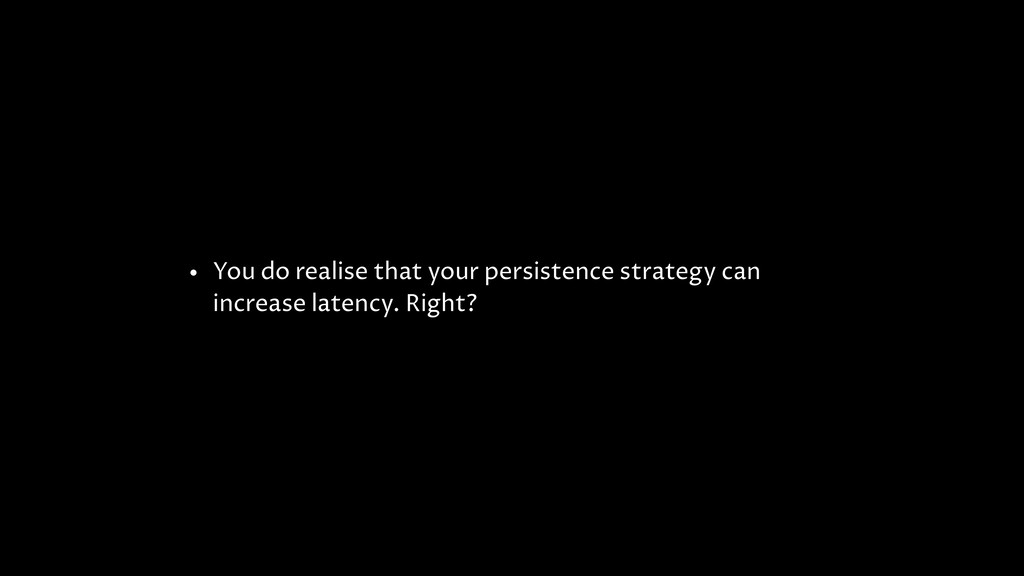 • You do realise that your persistence strategy...