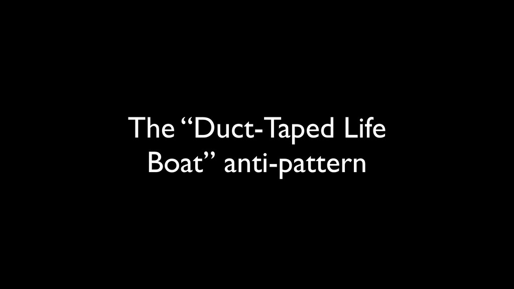 """The """"Duct-Taped Life Boat"""" anti-pattern"""