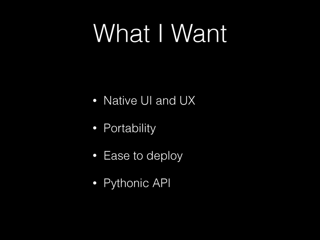 What I Want • Native UI and UX • Portability • ...