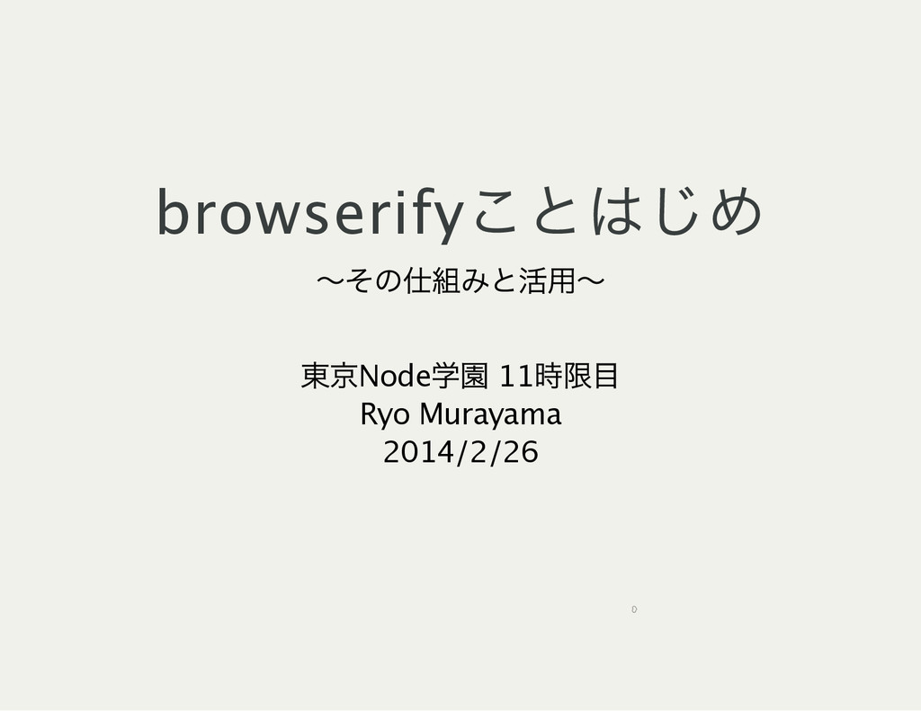 browserify ことはじめ ~ その仕組みと活用~ 東京Node 学園 11 時限目 R...