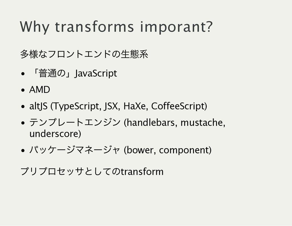 Why transforms imporant? 多様なフロントエンドの生態系 「 普通の」J...