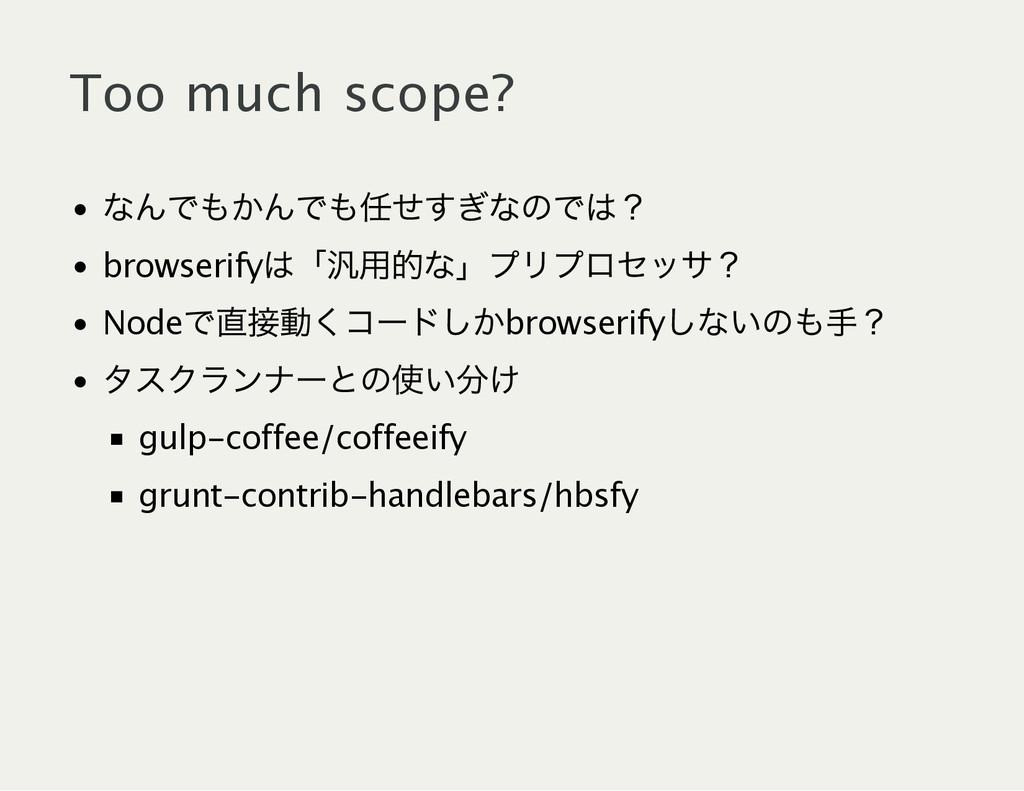 Too much scope? なんでもかんでも任せすぎなのでは? browserify は「...
