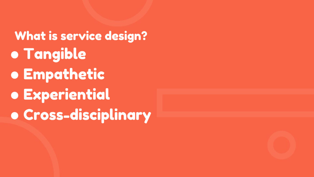 What is service design? ● Tangible ● Empathetic...