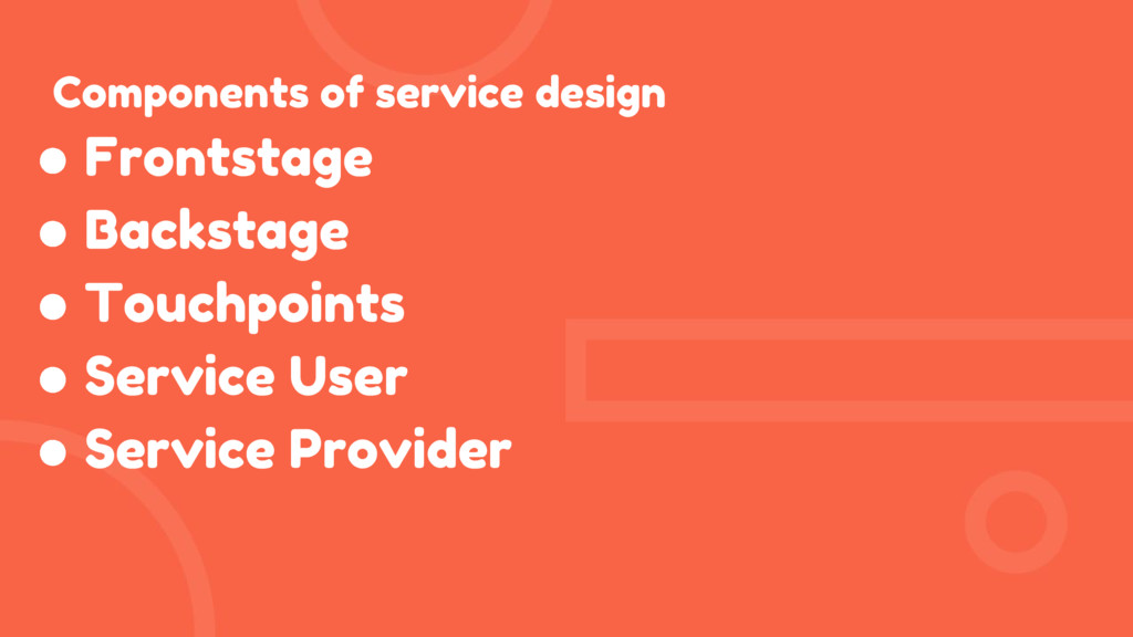 Components of service design ● Frontstage ● Bac...