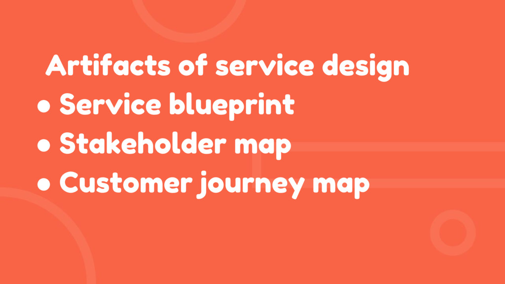 Artifacts of service design ● Service blueprint...