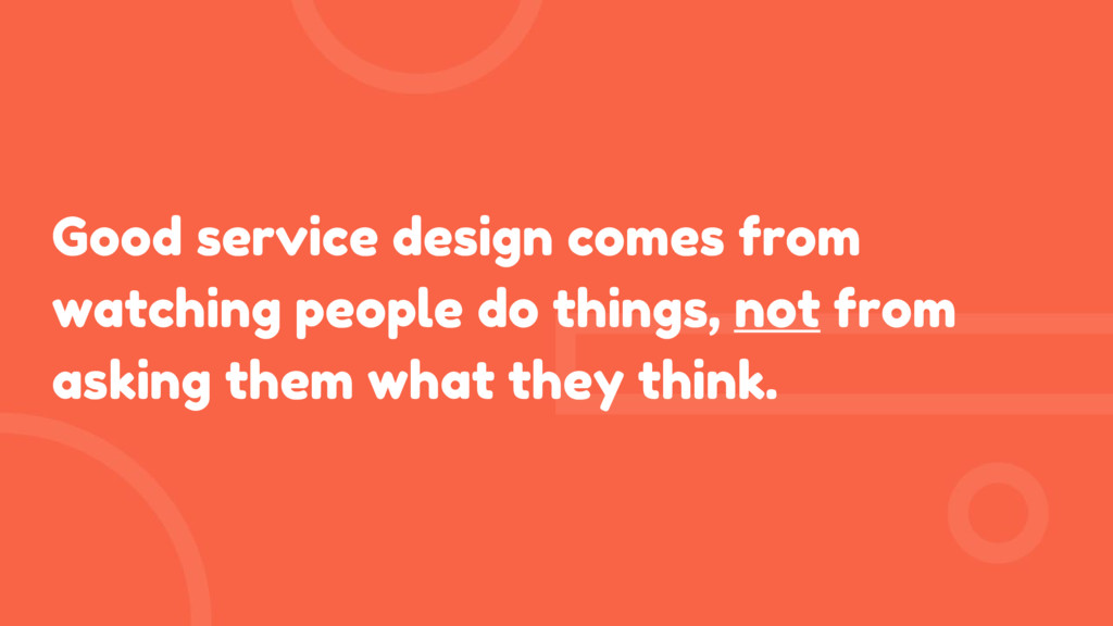 Good service design comes from watching people ...