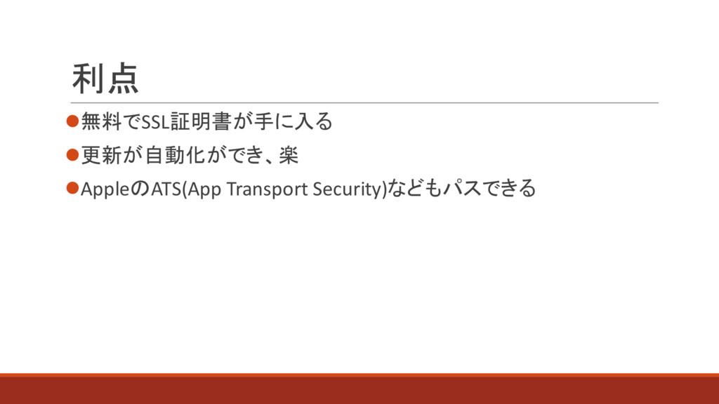 利点 l無料でSSL証明書が手に入る l更新が自動化ができ、楽 lAppleのATS(App ...