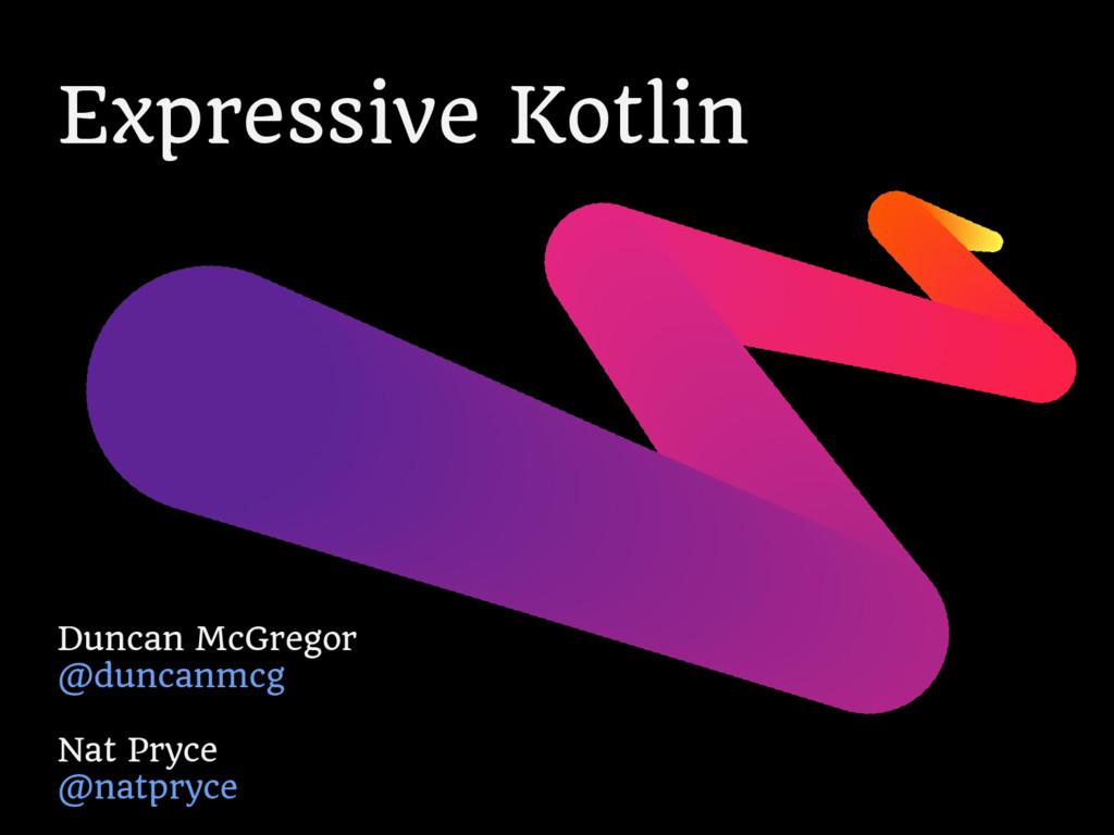 Expressive Kotlin Duncan McGregor @duncanmcg Na...