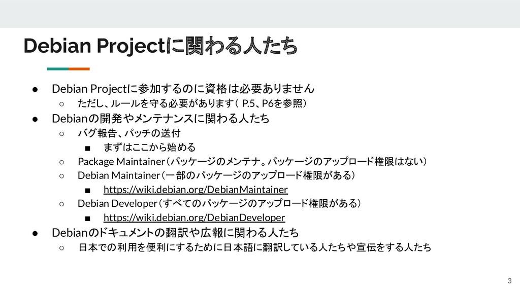 ● Debian Projectに参加するのに資格は必要ありません ○ ただし、ルールを守る必...