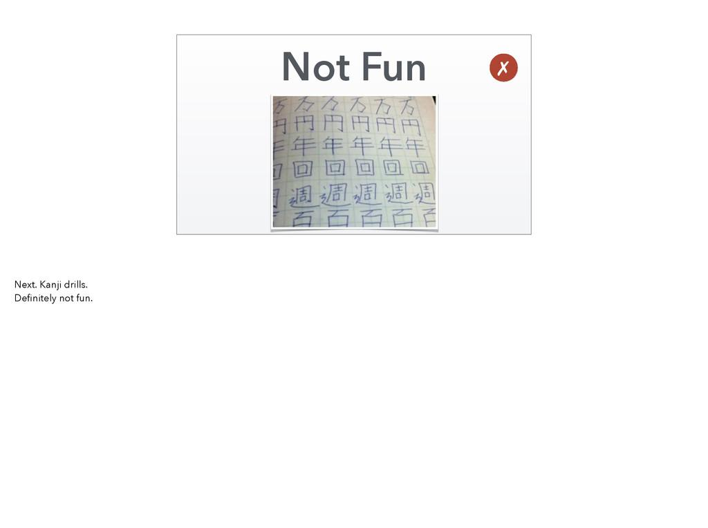 Not Fun ✗ Next. Kanji drills. Definitely not fun.